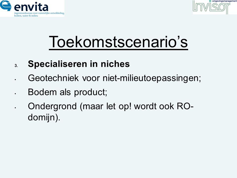 Toekomstscenario's 3. Specialiseren in niches Geotechniek voor niet-milieutoepassingen; Bodem als product; Ondergrond (maar let op! wordt ook RO- domi