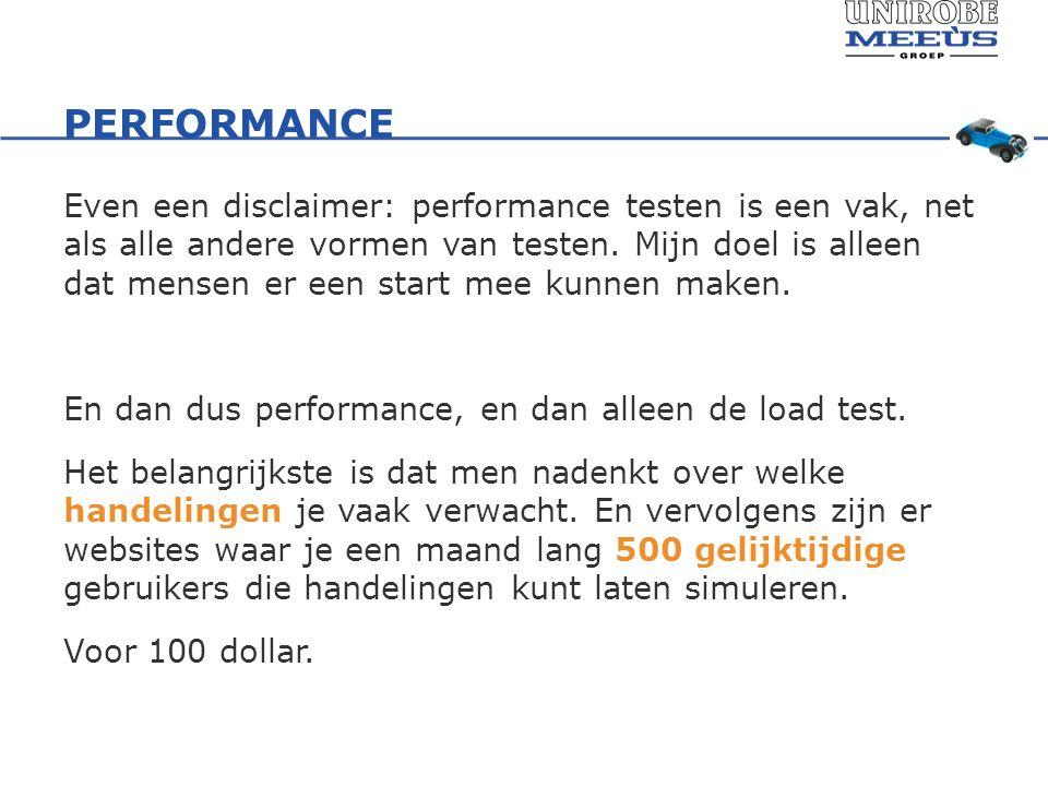 PERFORMANCE Even een disclaimer: performance testen is een vak, net als alle andere vormen van testen.