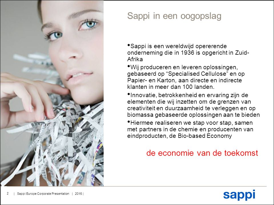 | Sappi Europe Corporate Presentation | 2015 | 2 Sappi in een oogopslag Sappi is een wereldwijd opererende onderneming die in 1936 is opgericht in Zuid- Afrika Wij produceren en leveren oplossingen, gebaseerd op Specialised Cellulose en op Papier- en Karton, aan directe en indirecte klanten in meer dan 100 landen.