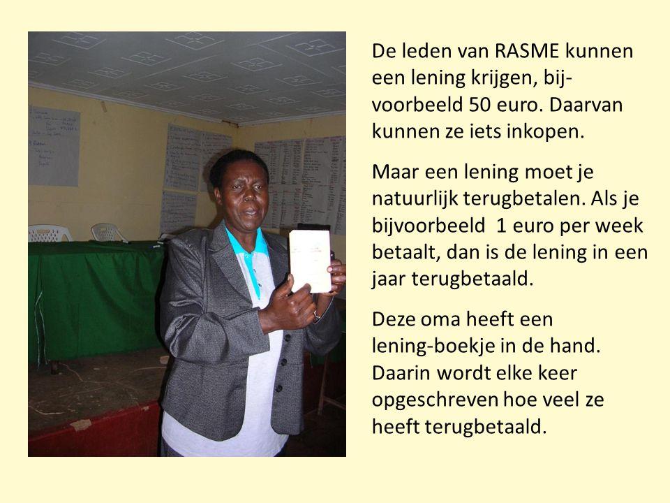De leden van RASME kunnen een lening krijgen, bij- voorbeeld 50 euro. Daarvan kunnen ze iets inkopen. Maar een lening moet je natuurlijk terugbetalen.