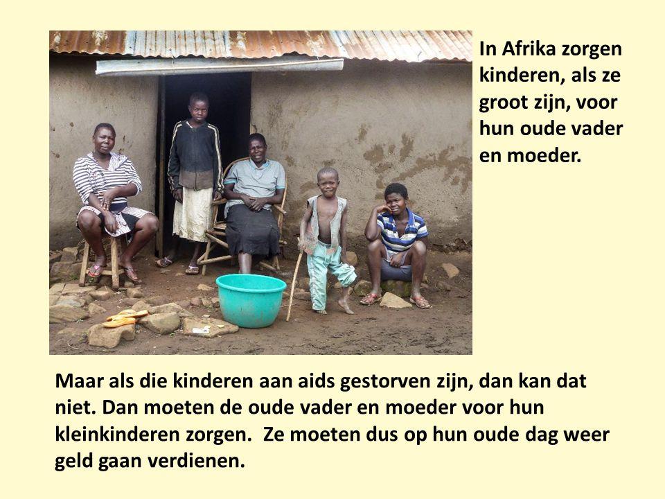In Afrika zorgen kinderen, als ze groot zijn, voor hun oude vader en moeder. Maar als die kinderen aan aids gestorven zijn, dan kan dat niet. Dan moet