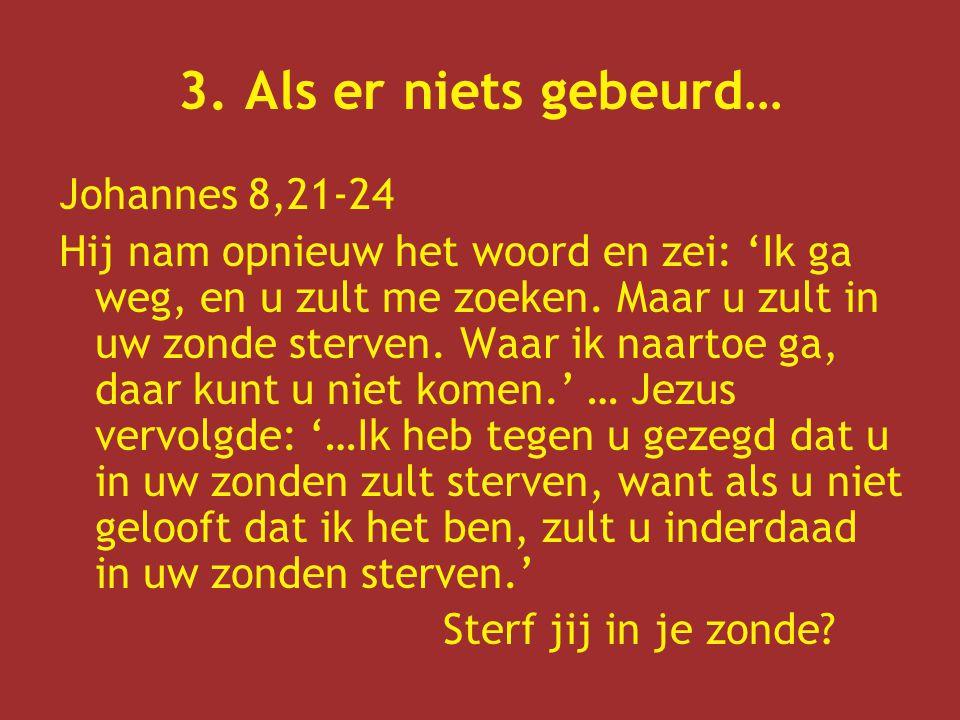 3. Als er niets gebeurd… Johannes 8,21-24 Hij nam opnieuw het woord en zei: 'Ik ga weg, en u zult me zoeken. Maar u zult in uw zonde sterven. Waar ik