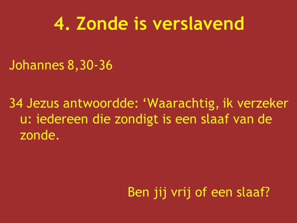 4. Zonde is verslavend Johannes 8,30-36 34 Jezus antwoordde: 'Waarachtig, ik verzeker u: iedereen die zondigt is een slaaf van de zonde. Ben jij vrij