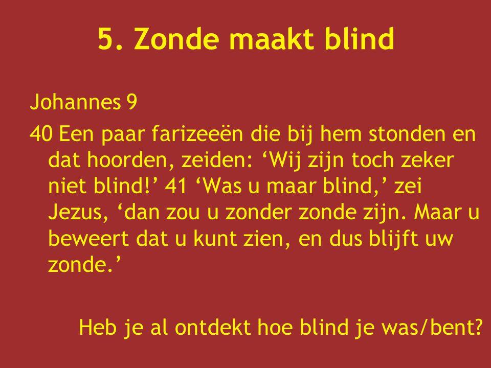 5. Zonde maakt blind Johannes 9 40 Een paar farizeeën die bij hem stonden en dat hoorden, zeiden: 'Wij zijn toch zeker niet blind!' 41 'Was u maar bli