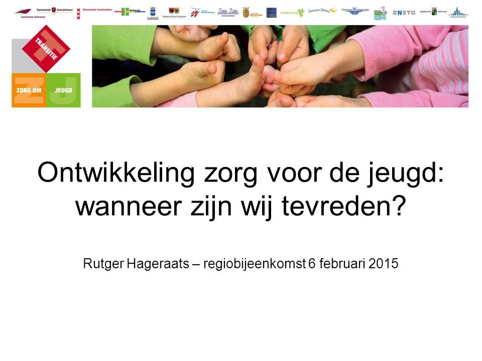 Ontwikkeling zorg voor de jeugd: wanneer zijn wij tevreden? Rutger Hageraats – regiobijeenkomst 6 februari 2015.