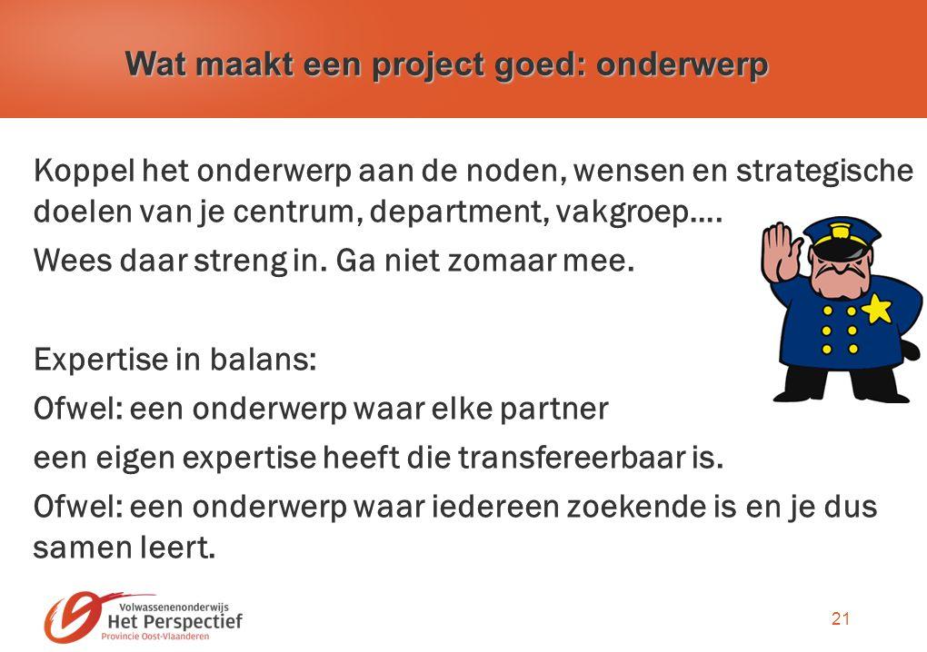 21 Wat maakt een project goed: onderwerp Koppel het onderwerp aan de noden, wensen en strategische doelen van je centrum, department, vakgroep….