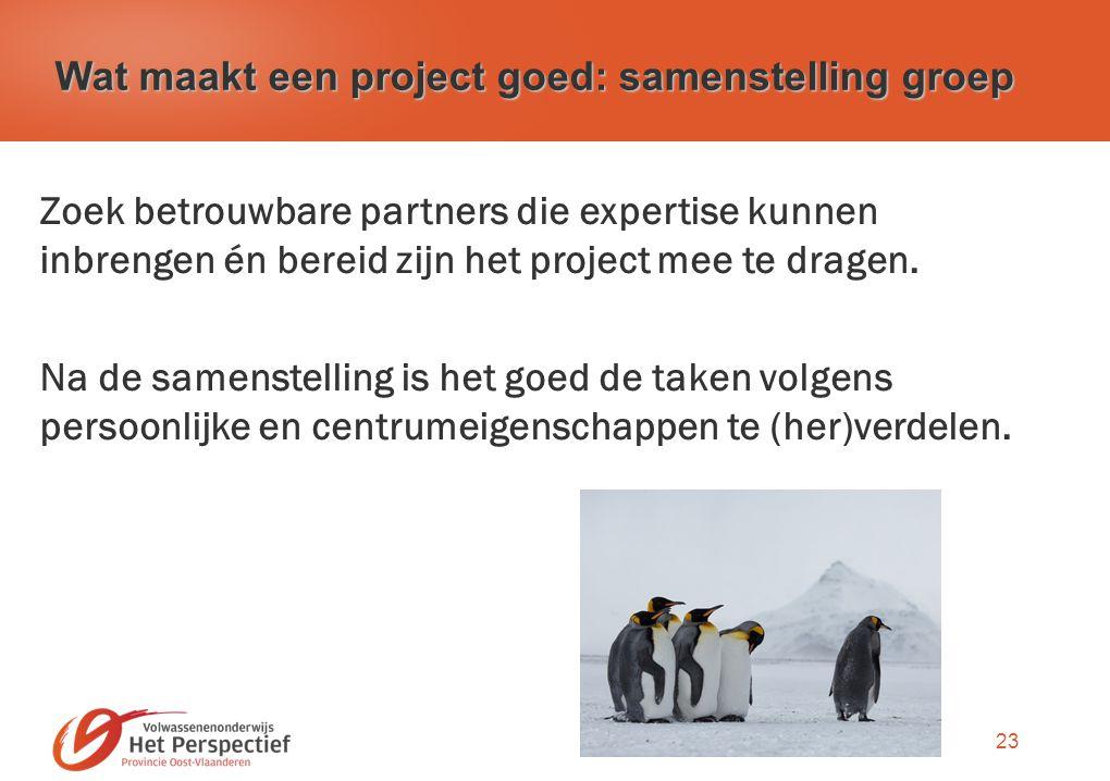 23 Wat maakt een project goed: samenstelling groep Zoek betrouwbare partners die expertise kunnen inbrengen én bereid zijn het project mee te dragen.