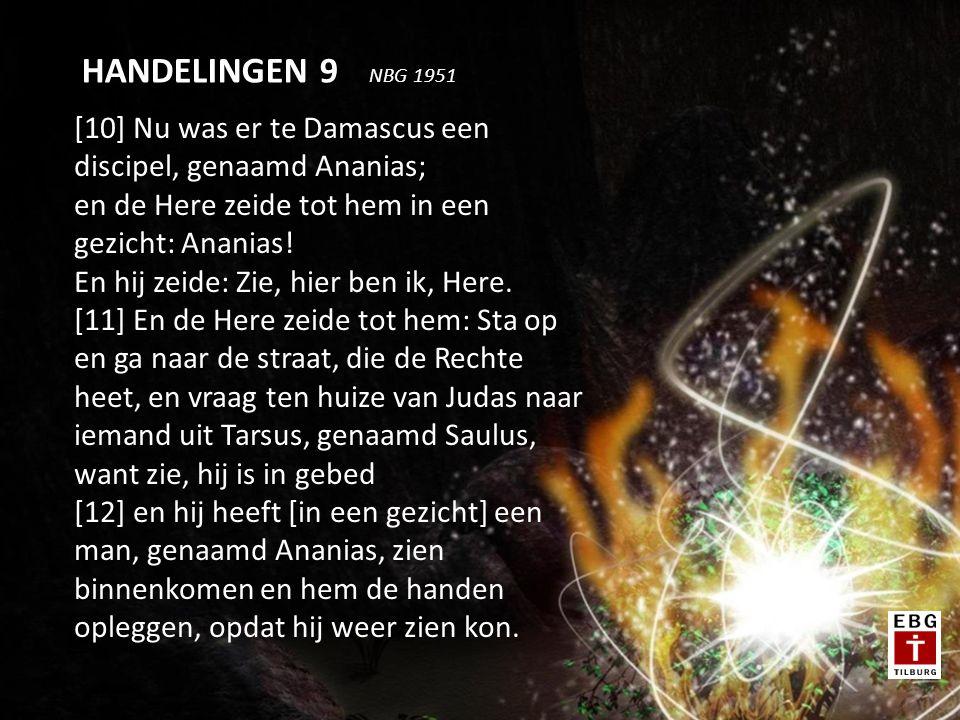 [10] Nu was er te Damascus een discipel, genaamd Ananias; en de Here zeide tot hem in een gezicht: Ananias.