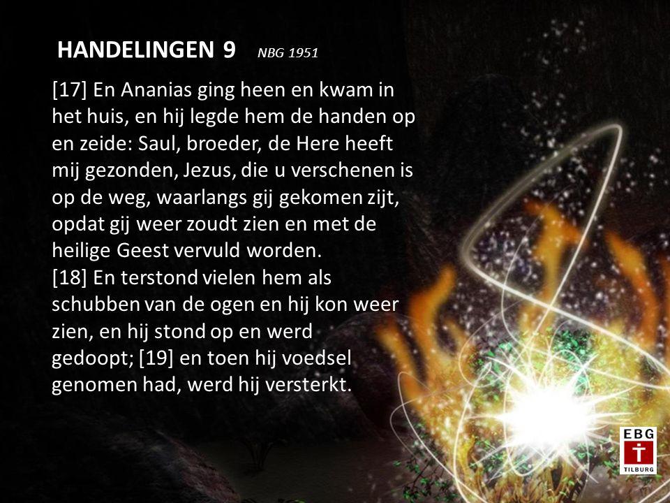 [17] En Ananias ging heen en kwam in het huis, en hij legde hem de handen op en zeide: Saul, broeder, de Here heeft mij gezonden, Jezus, die u verschenen is op de weg, waarlangs gij gekomen zijt, opdat gij weer zoudt zien en met de heilige Geest vervuld worden.