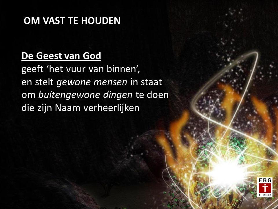 OM VAST TE HOUDEN De Geest van God geeft 'het vuur van binnen', en stelt gewone mensen in staat om buitengewone dingen te doen die zijn Naam verheerlijken