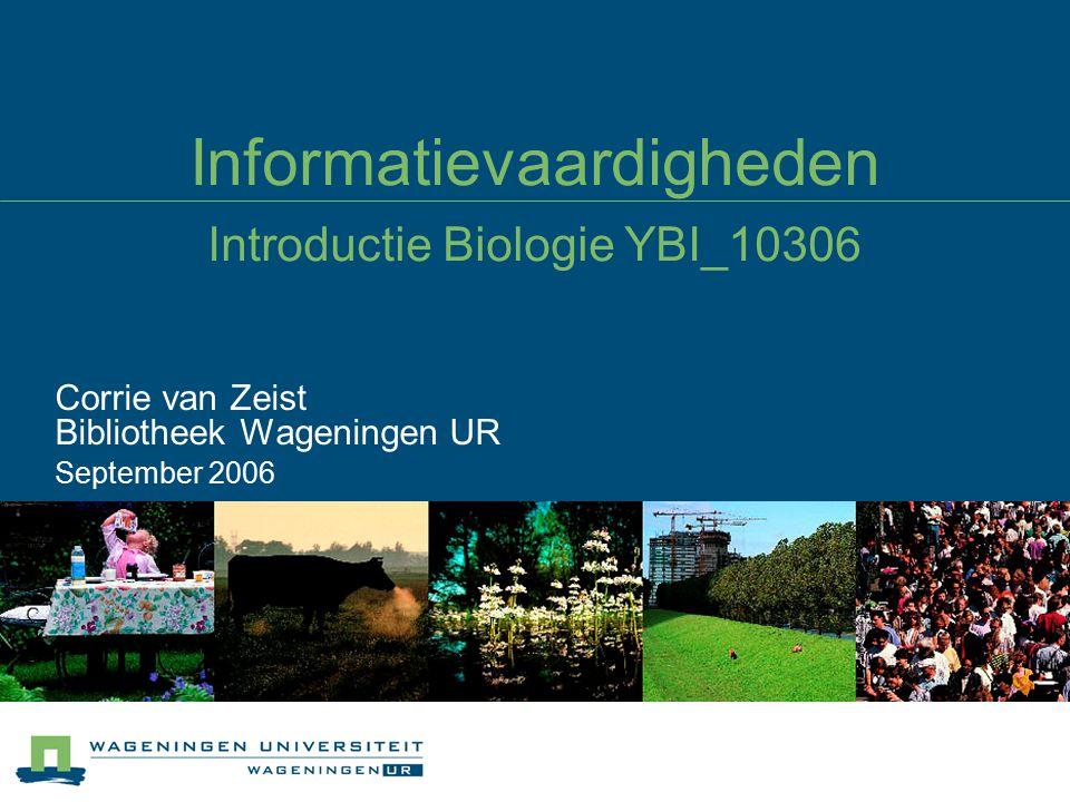 Informatievaardigheden Introductie Biologie YBI_10306 Corrie van Zeist Bibliotheek Wageningen UR September 2006