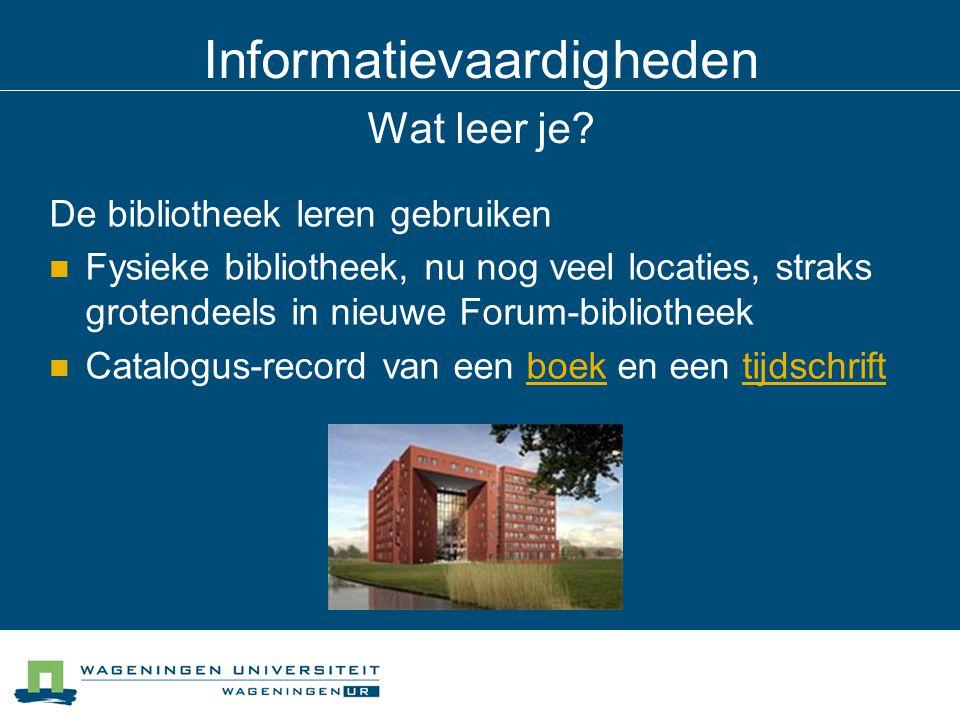 Informatievaardigheden Wat leer je? De bibliotheek leren gebruiken Fysieke bibliotheek, nu nog veel locaties, straks grotendeels in nieuwe Forum-bibli