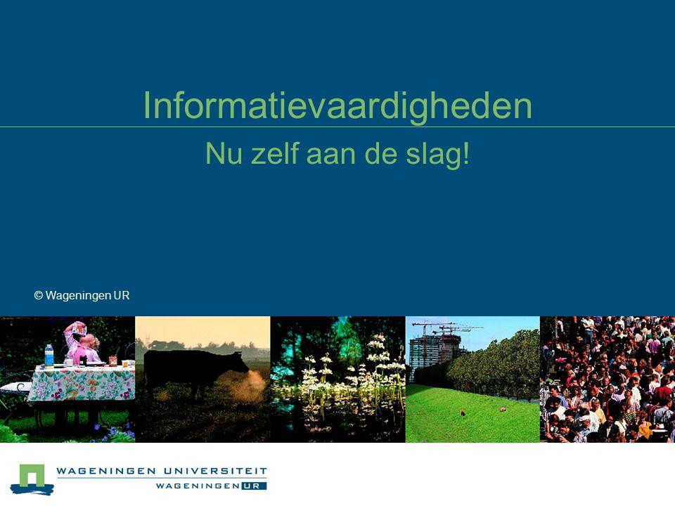 Informatievaardigheden Nu zelf aan de slag! © Wageningen UR