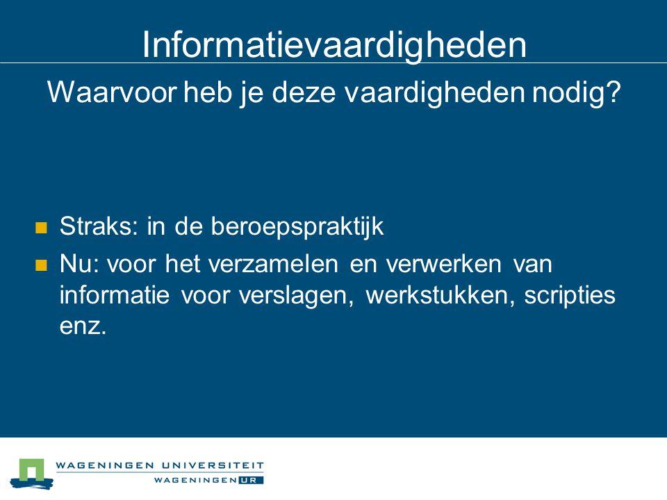 Informatievaardigheden Waarvoor heb je deze vaardigheden nodig? Straks: in de beroepspraktijk Nu: voor het verzamelen en verwerken van informatie voor