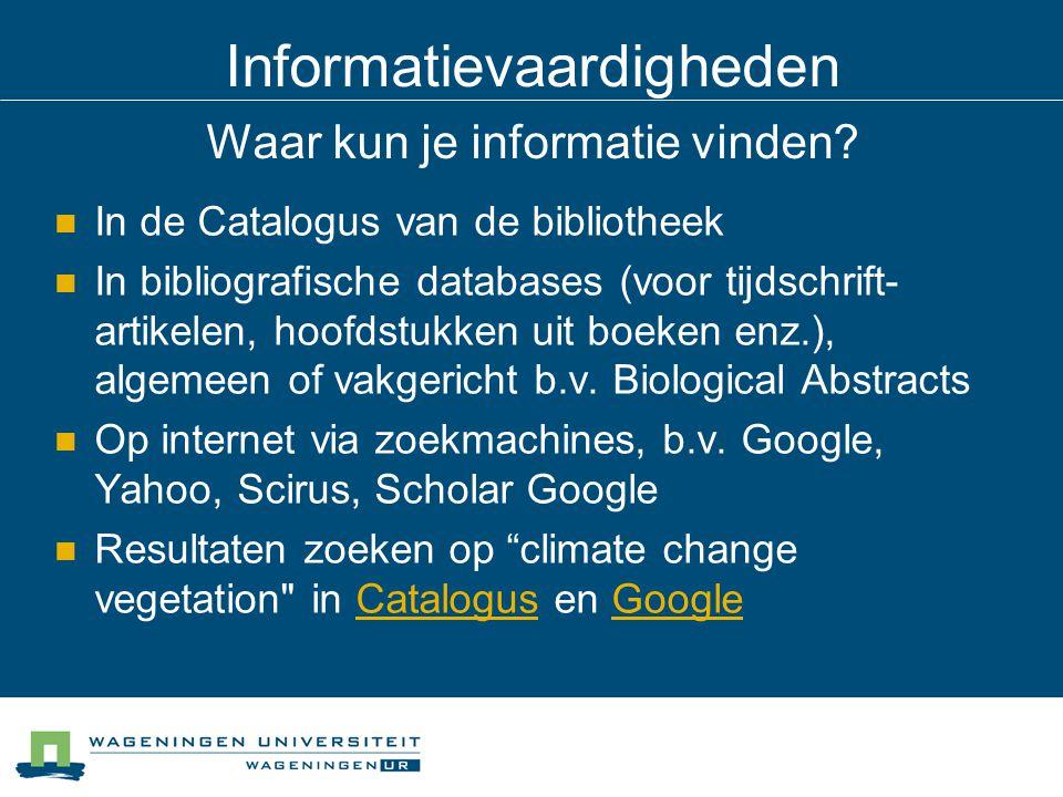 Informatievaardigheden Waar kun je informatie vinden? In de Catalogus van de bibliotheek In bibliografische databases (voor tijdschrift- artikelen, ho