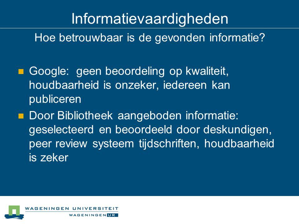 Informatievaardigheden Hoe betrouwbaar is de gevonden informatie? Google: geen beoordeling op kwaliteit, houdbaarheid is onzeker, iedereen kan publice