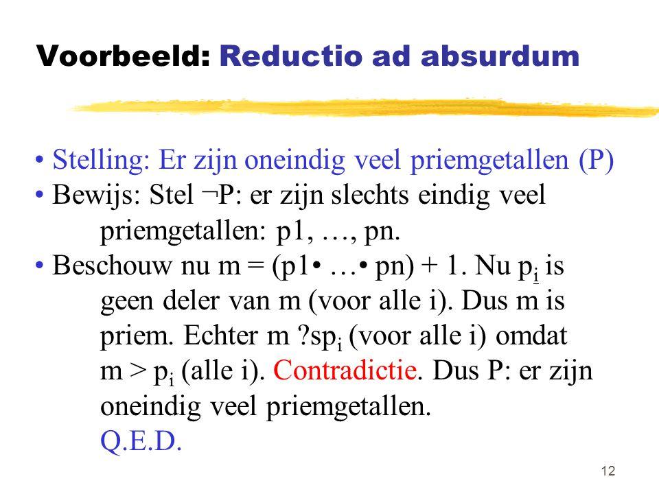 12 Voorbeeld: Reductio ad absurdum Stelling: Er zijn oneindig veel priemgetallen (P) Bewijs: Stel ¬P: er zijn slechts eindig veel priemgetallen: p1, …