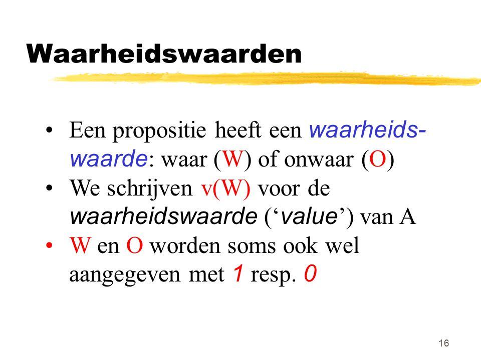 16 Waarheidswaarden Een propositie heeft een waarheids- waarde : waar (W) of onwaar (O) We schrijven v(W) voor de waarheidswaarde (' value ') van A W