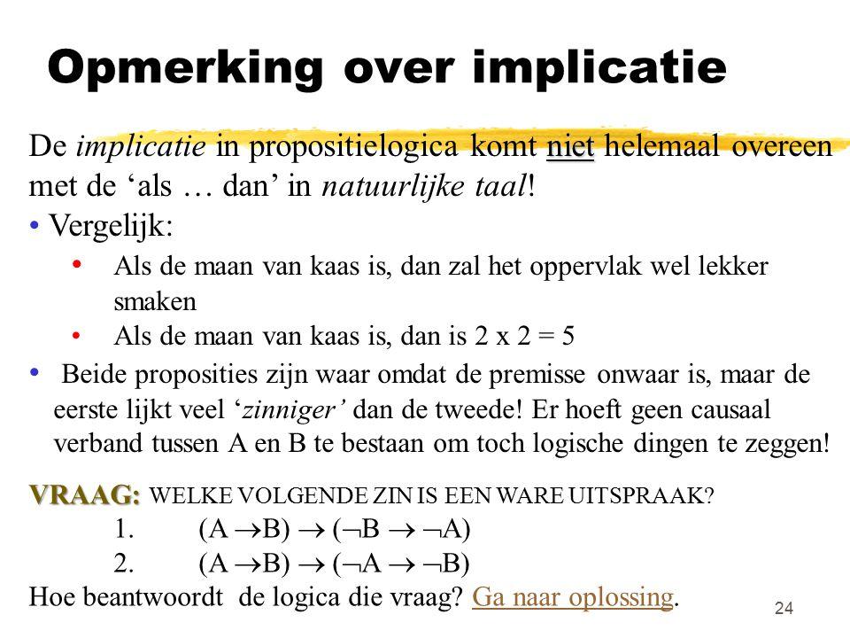 24 Opmerking over implicatie niet De implicatie in propositielogica komt niet helemaal overeen met de 'als … dan' in natuurlijke taal! Vergelijk: Als
