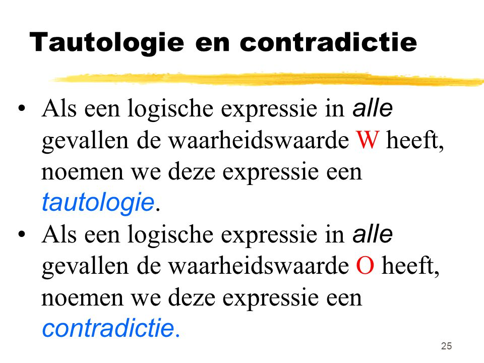 25 Tautologie en contradictie Als een logische expressie in alle gevallen de waarheidswaarde W heeft, noemen we deze expressie een tautologie. Als een