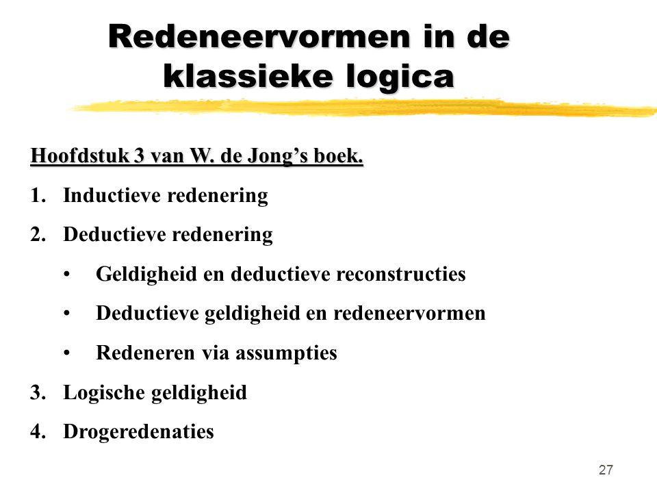 27 Redeneervormen in de klassieke logica Hoofdstuk 3 van W. de Jong's boek. 1.Inductieve redenering 2.Deductieve redenering Geldigheid en deductieve r