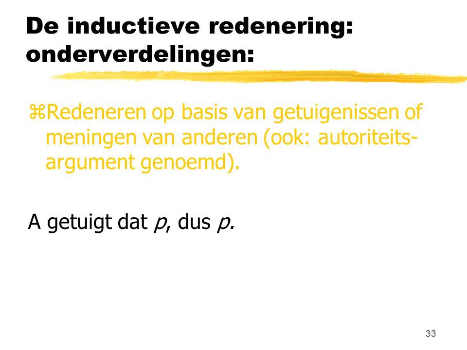 33 De inductieve redenering: onderverdelingen: zRedeneren op basis van getuigenissen of meningen van anderen (ook: autoriteits- argument genoemd). A g