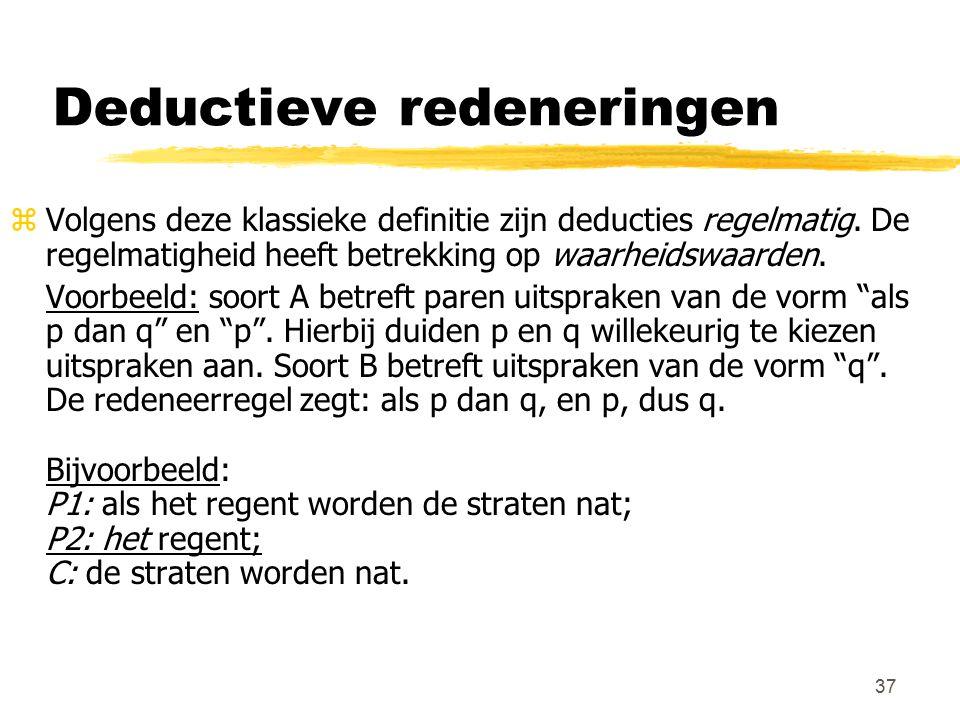 37 Deductieve redeneringen zVolgens deze klassieke definitie zijn deducties regelmatig. De regelmatigheid heeft betrekking op waarheidswaarden. Voorbe