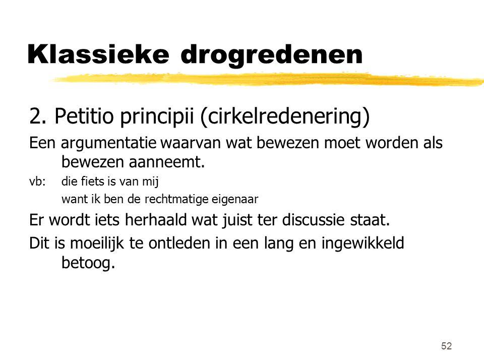 52 Klassieke drogredenen 2. Petitio principii (cirkelredenering) Een argumentatie waarvan wat bewezen moet worden als bewezen aanneemt. vb: die fiets