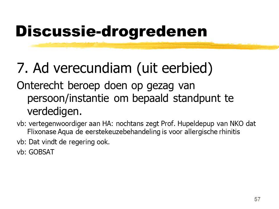 57 Discussie-drogredenen 7. Ad verecundiam (uit eerbied) Onterecht beroep doen op gezag van persoon/instantie om bepaald standpunt te verdedigen. vb: