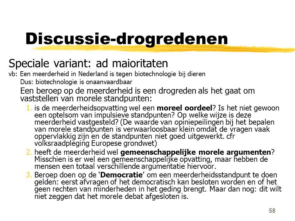 58 Discussie-drogredenen Speciale variant: ad maioritaten vb: Een meerderheid in Nederland is tegen biotechnologie bij dieren Dus: biotechnologie is o