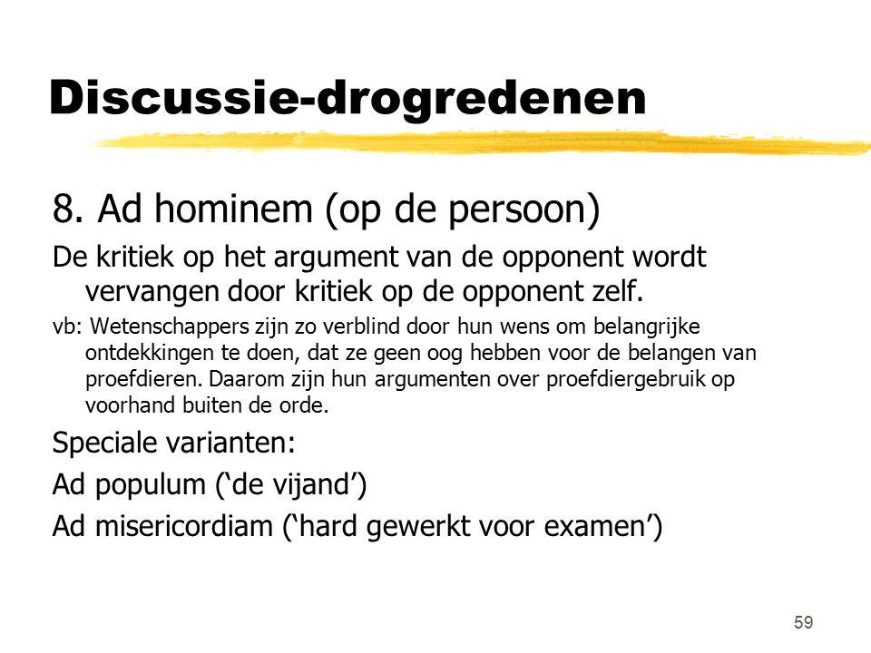 59 Discussie-drogredenen 8. Ad hominem (op de persoon) De kritiek op het argument van de opponent wordt vervangen door kritiek op de opponent zelf. vb