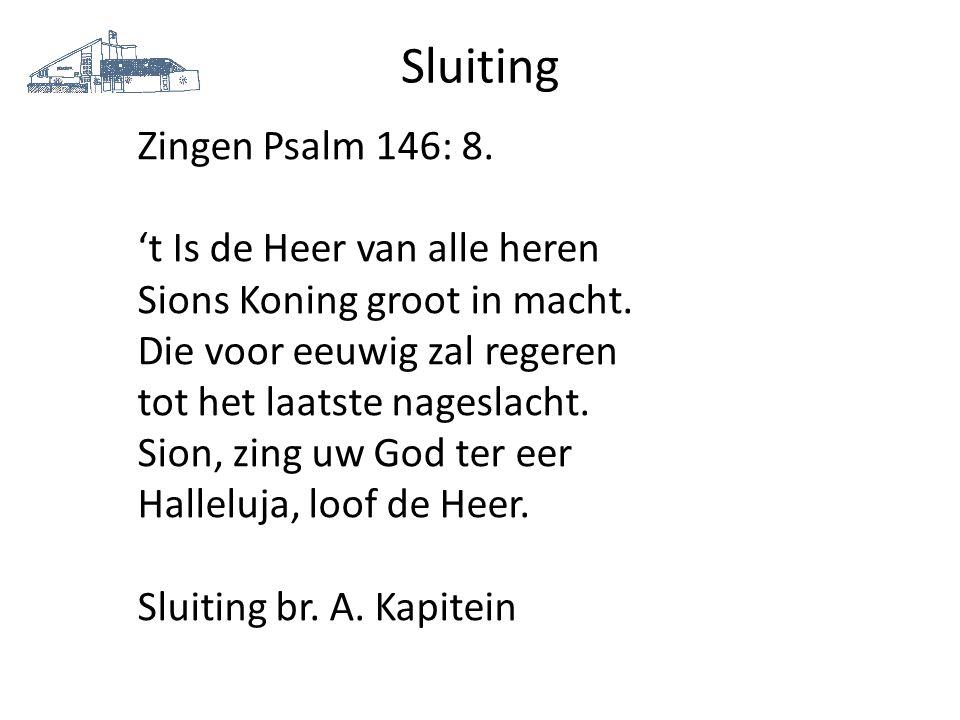 Sluiting Zingen Psalm 146: 8. 't Is de Heer van alle heren Sions Koning groot in macht. Die voor eeuwig zal regeren tot het laatste nageslacht. Sion,