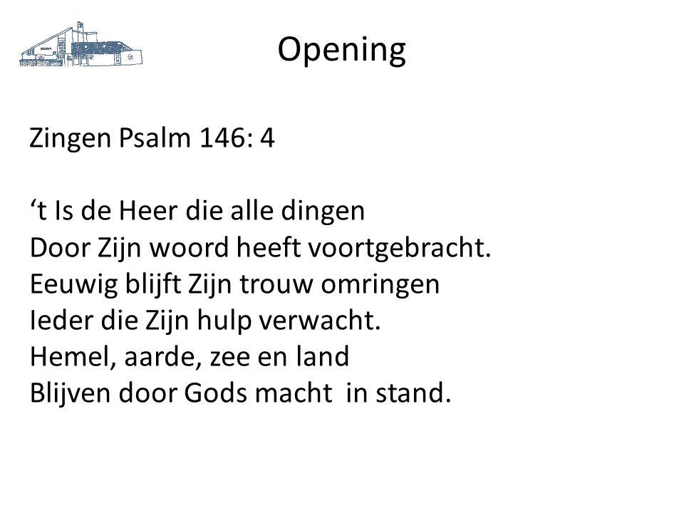 Opening Zingen Psalm 146: 4 't Is de Heer die alle dingen Door Zijn woord heeft voortgebracht. Eeuwig blijft Zijn trouw omringen Ieder die Zijn hulp v