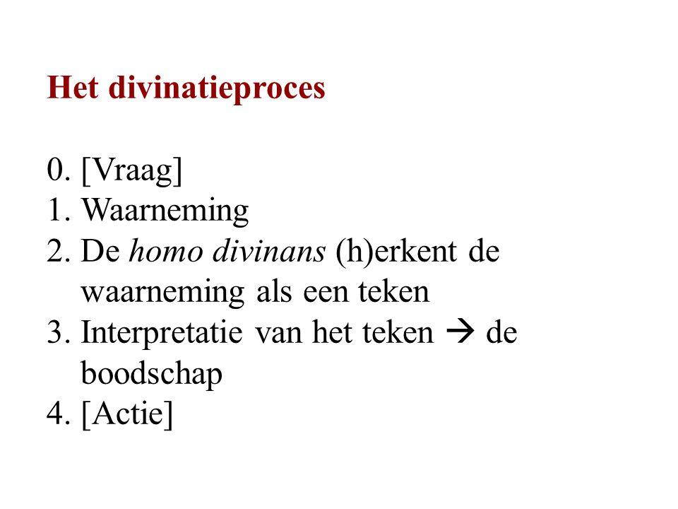 Het divinatieproces 0. [Vraag] 1.Waarneming 2. De homo divinans (h)erkent de waarneming als een teken 3. Interpretatie van het teken  de boodschap 4.