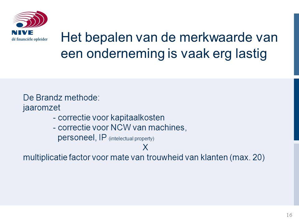 16 21-3-201516 De Brandz methode: jaaromzet - correctie voor kapitaalkosten - correctie voor NCW van machines, personeel, IP (intelectual property) X