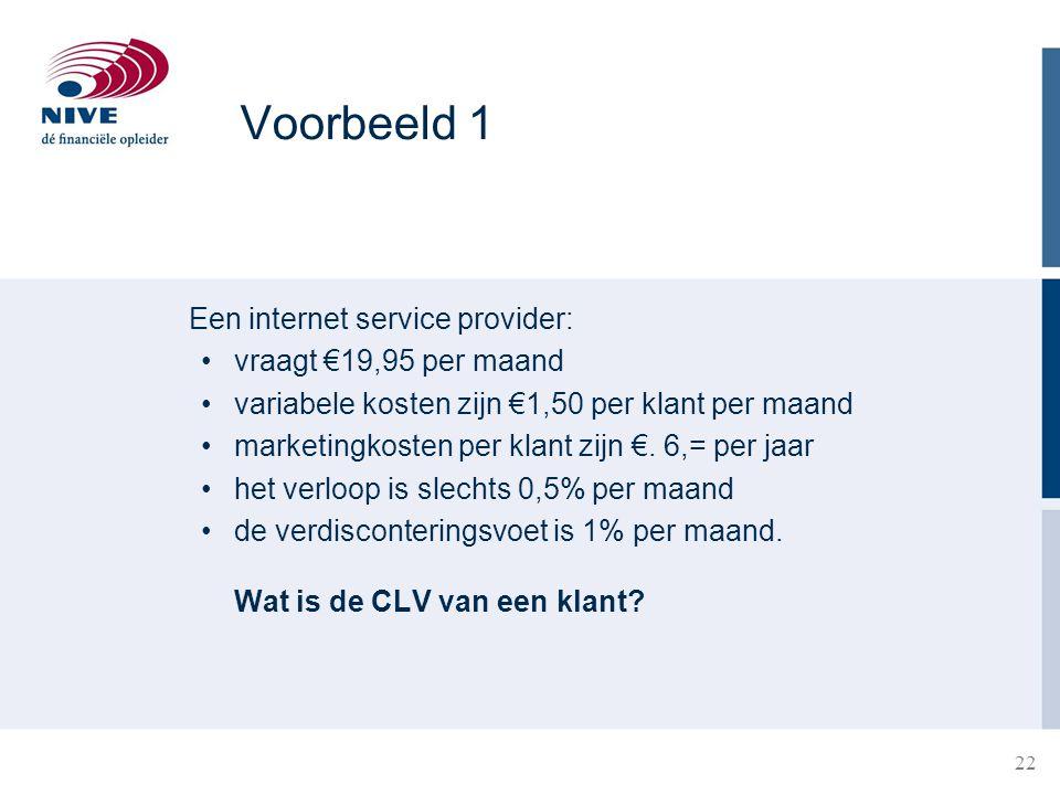 22 Voorbeeld 1 Een internet service provider: vraagt €19,95 per maand variabele kosten zijn €1,50 per klant per maand marketingkosten per klant zijn €