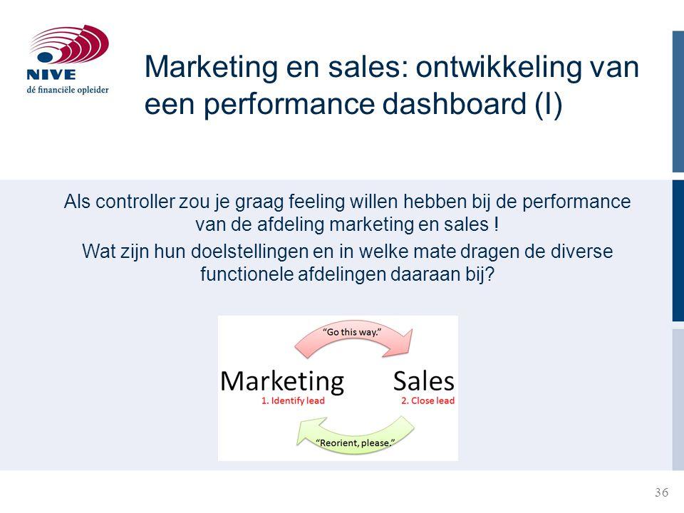 36 Marketing en sales: ontwikkeling van een performance dashboard (I) Als controller zou je graag feeling willen hebben bij de performance van de afde