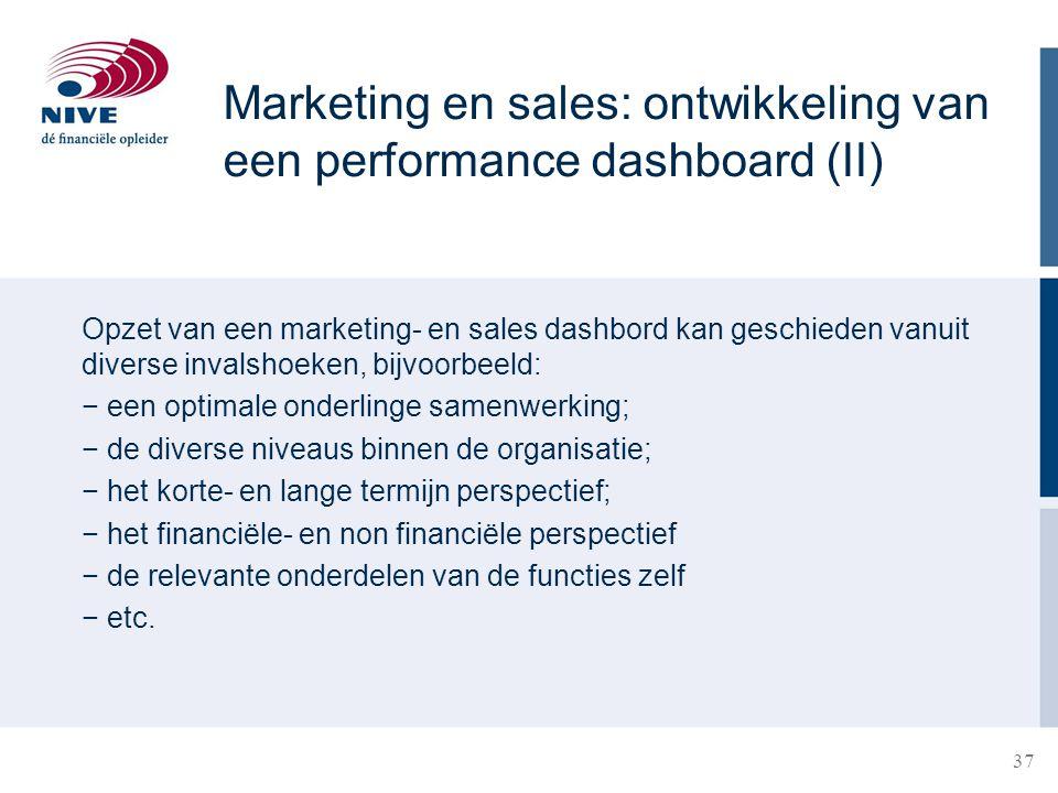 37 Marketing en sales: ontwikkeling van een performance dashboard (II) Opzet van een marketing- en sales dashbord kan geschieden vanuit diverse invals
