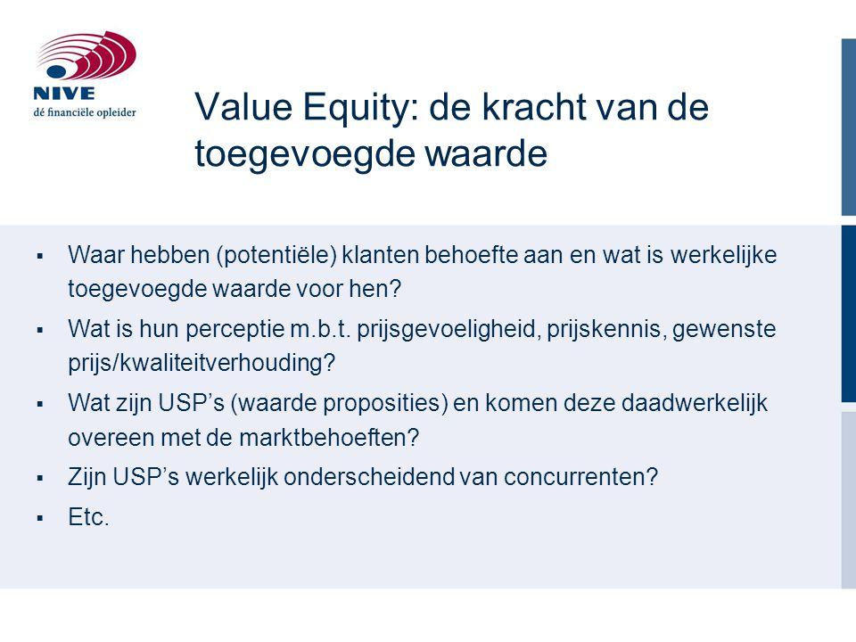 Value Equity: de kracht van de toegevoegde waarde  Waar hebben (potentiële) klanten behoefte aan en wat is werkelijke toegevoegde waarde voor hen? 