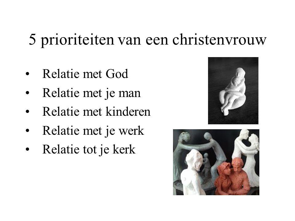 5 prioriteiten van een christenvrouw Relatie met God Relatie met je man Relatie met kinderen Relatie met je werk Relatie tot je kerk