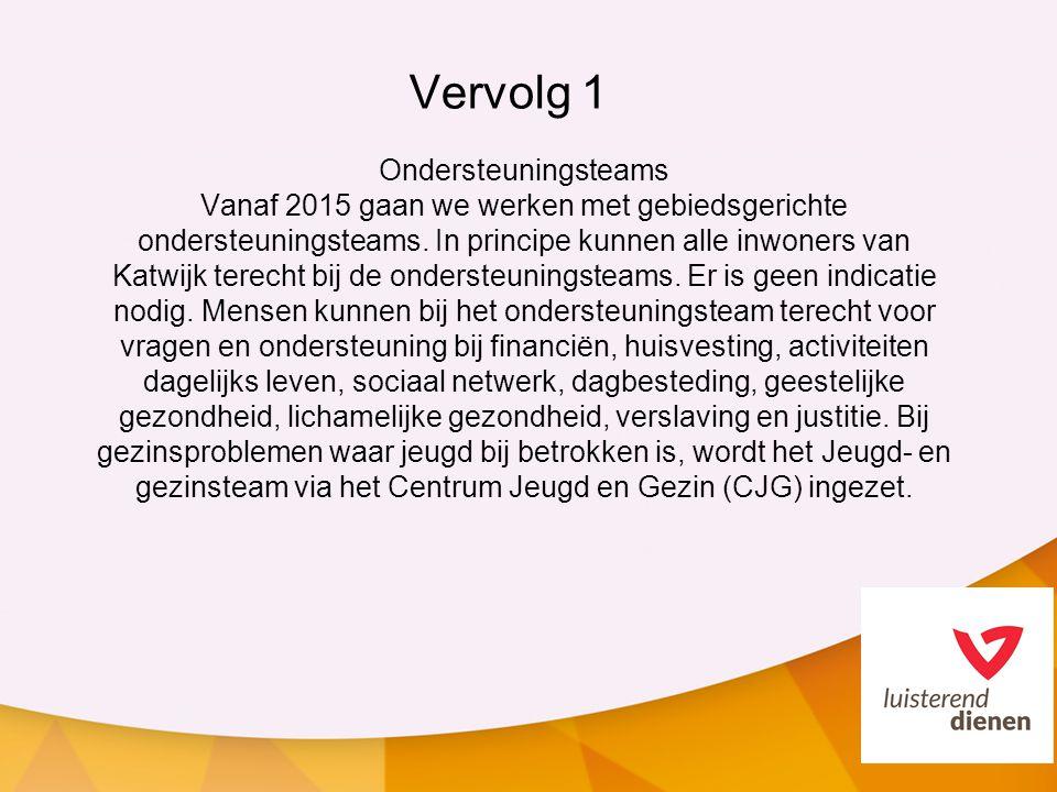 Vervolg 1 Ondersteuningsteams Vanaf 2015 gaan we werken met gebiedsgerichte ondersteuningsteams. In principe kunnen alle inwoners van Katwijk terecht