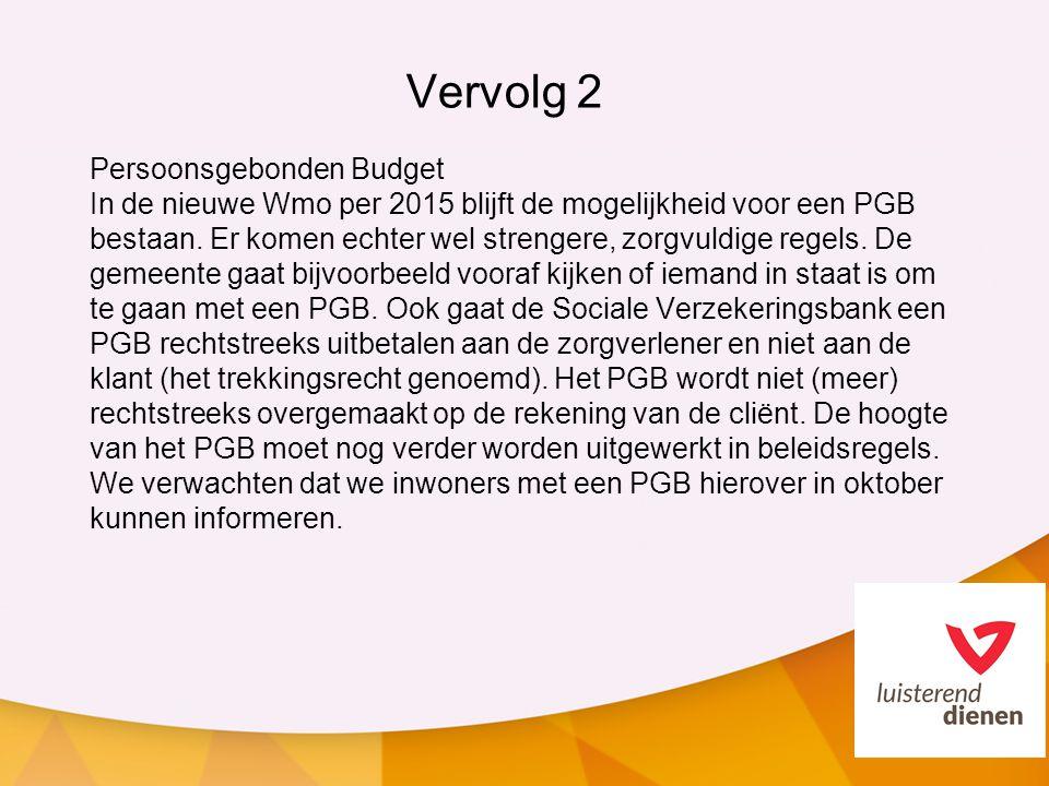 Vervolg 2 Persoonsgebonden Budget In de nieuwe Wmo per 2015 blijft de mogelijkheid voor een PGB bestaan. Er komen echter wel strengere, zorgvuldige re