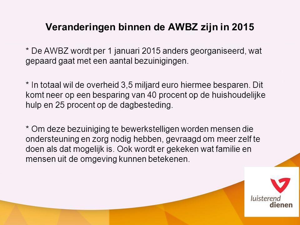 Veranderingen binnen de AWBZ zijn in 2015 * De AWBZ wordt per 1 januari 2015 anders georganiseerd, wat gepaard gaat met een aantal bezuinigingen. * In