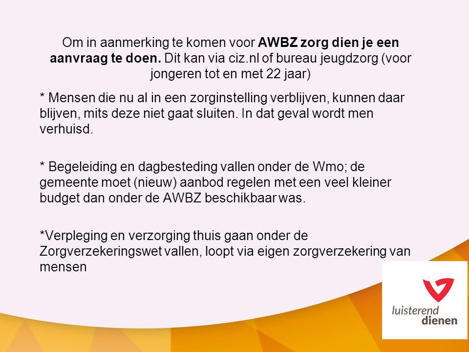 Om in aanmerking te komen voor AWBZ zorg dien je een aanvraag te doen. Dit kan via ciz.nl of bureau jeugdzorg (voor jongeren tot en met 22 jaar) * Men