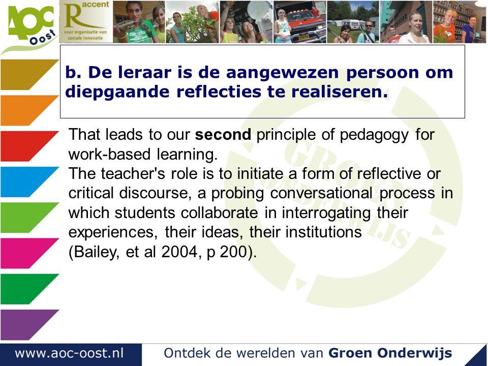 b. De leraar is de aangewezen persoon om diepgaande reflecties te realiseren. That leads to our second principle of pedagogy for work-based learning.