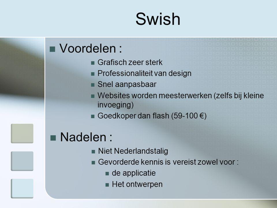 Swish Voordelen : Grafisch zeer sterk Professionaliteit van design Snel aanpasbaar Websites worden meesterwerken (zelfs bij kleine invoeging) Goedkoper dan flash (59-100 €) Nadelen : Niet Nederlandstalig Gevorderde kennis is vereist zowel voor : de applicatie Het ontwerpen