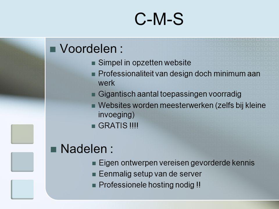 C-M-S Voordelen : Simpel in opzetten website Professionaliteit van design doch minimum aan werk Gigantisch aantal toepassingen voorradig Websites worden meesterwerken (zelfs bij kleine invoeging) GRATIS !!!.