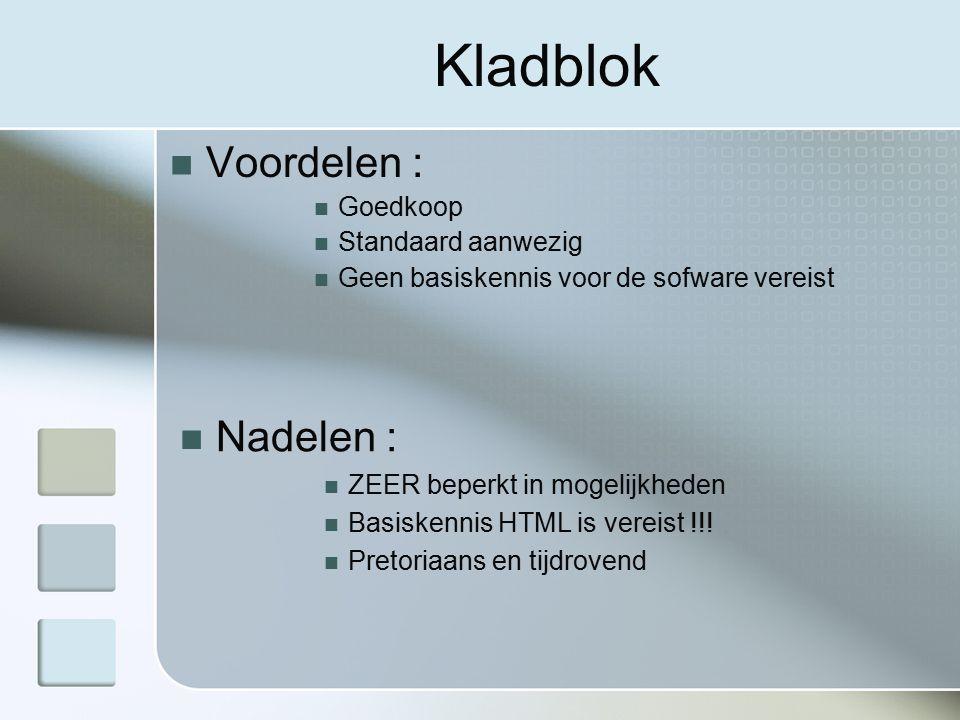 Kladblok Voordelen : Goedkoop Standaard aanwezig Geen basiskennis voor de sofware vereist Nadelen : ZEER beperkt in mogelijkheden Basiskennis HTML is vereist !!.