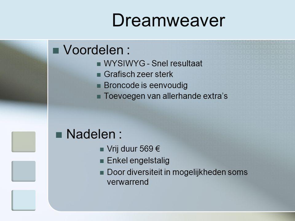 Dreamweaver Voordelen : WYSIWYG - Snel resultaat Grafisch zeer sterk Broncode is eenvoudig Toevoegen van allerhande extra's Nadelen : Vrij duur 569 € Enkel engelstalig Door diversiteit in mogelijkheden soms verwarrend