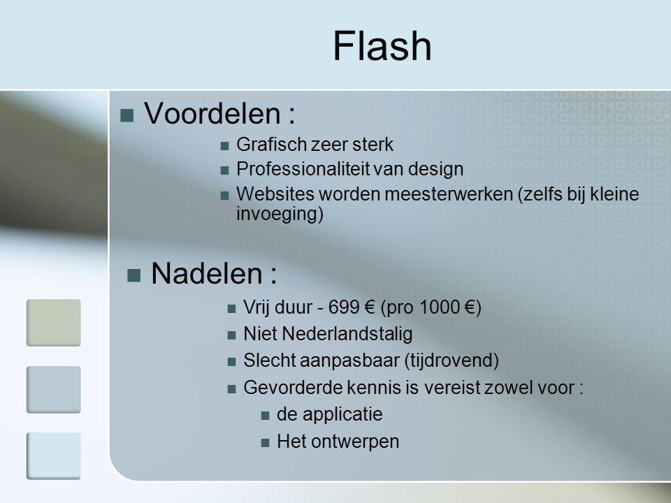 Flash Voordelen : Grafisch zeer sterk Professionaliteit van design Websites worden meesterwerken (zelfs bij kleine invoeging) Nadelen : Vrij duur - 699 € (pro 1000 €) Niet Nederlandstalig Slecht aanpasbaar (tijdrovend) Gevorderde kennis is vereist zowel voor : de applicatie Het ontwerpen